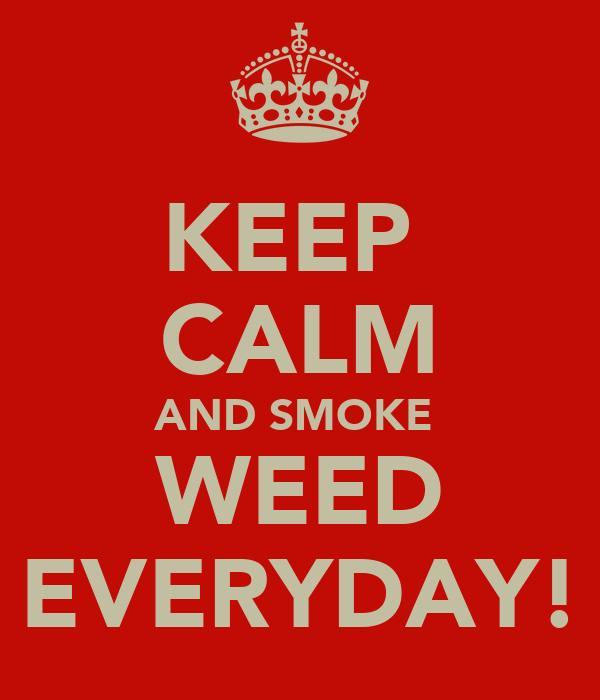KEEP  CALM AND SMOKE  WEED EVERYDAY!