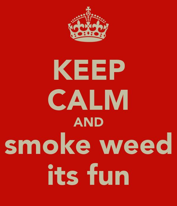 KEEP CALM AND smoke weed its fun