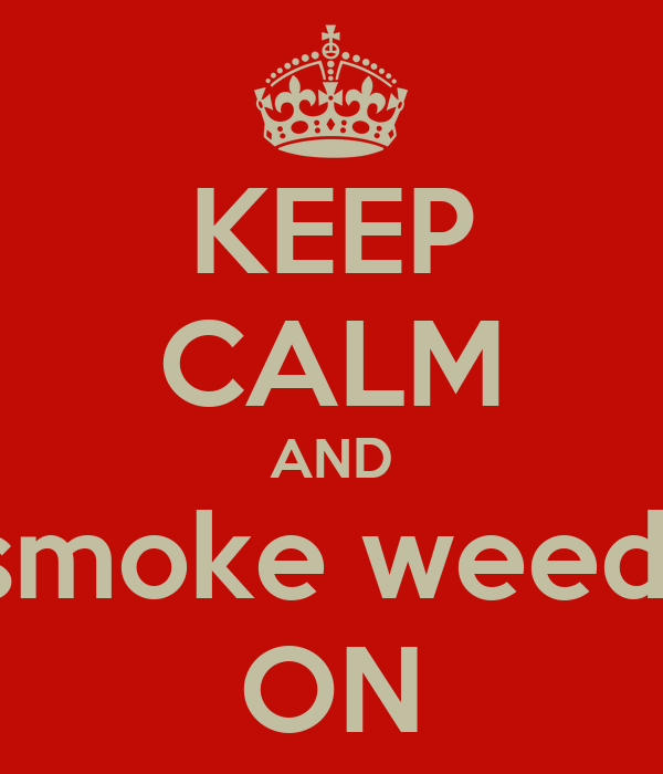 KEEP CALM AND smoke weed  ON