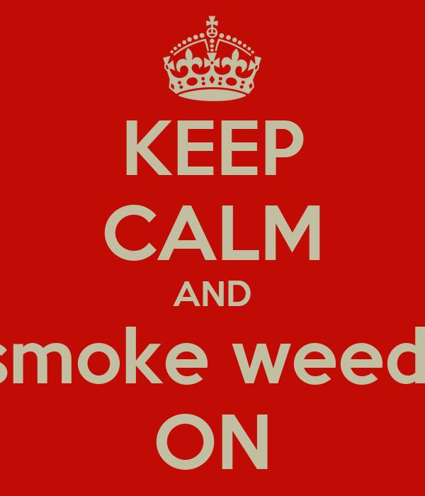 KEEP CALM AND smoke weed  ON