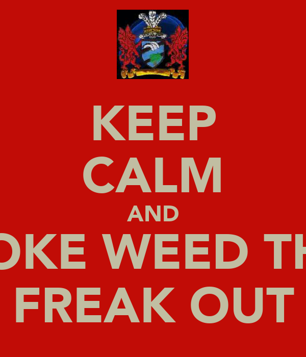 KEEP CALM AND SMOKE WEED THEN FREAK OUT