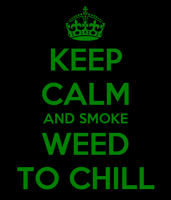 KEEP CALM AND SMOKE WEED TO CHILL