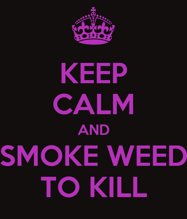 KEEP CALM AND SMOKE WEED TO KILL