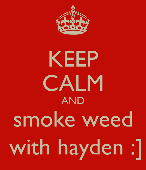 KEEP CALM AND  smoke weed   with hayden :]