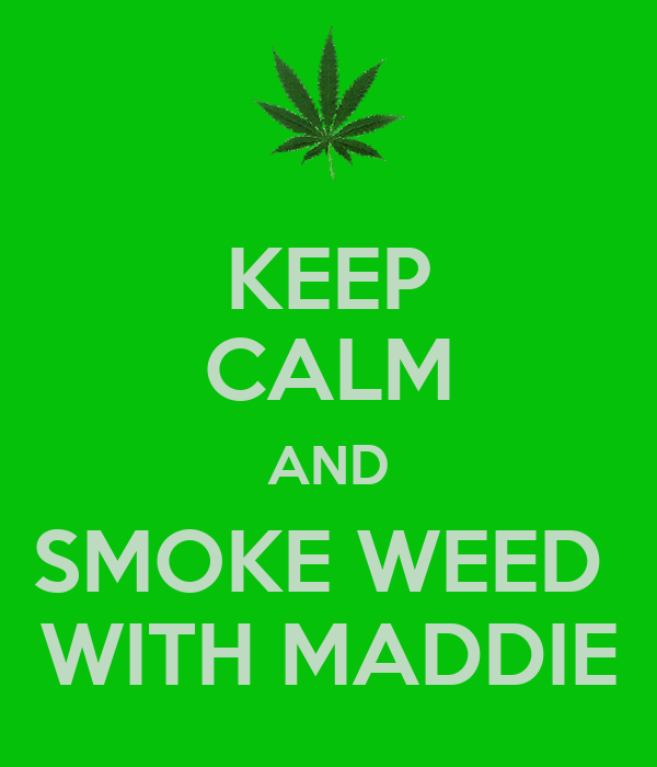 KEEP CALM AND SMOKE WEED  WITH MADDIE