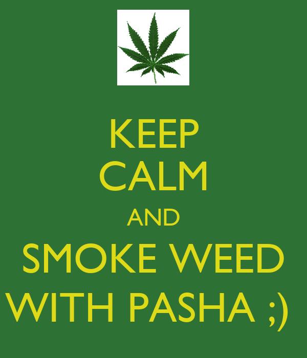 KEEP CALM AND SMOKE WEED WITH PASHA ;)