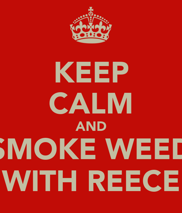 KEEP CALM AND SMOKE WEED WITH REECE