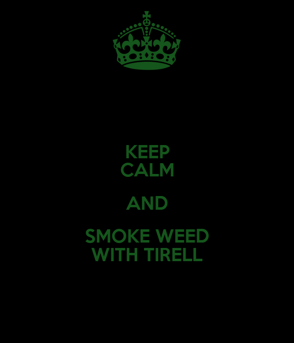 KEEP CALM AND SMOKE WEED WITH TIRELL