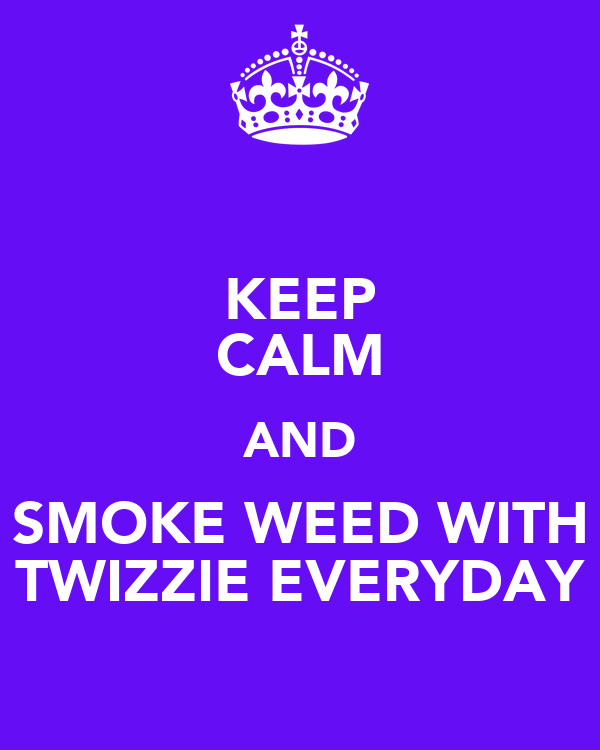 KEEP CALM AND SMOKE WEED WITH TWIZZIE EVERYDAY