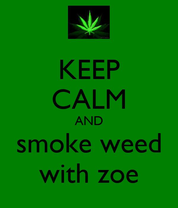 KEEP CALM AND smoke weed with zoe