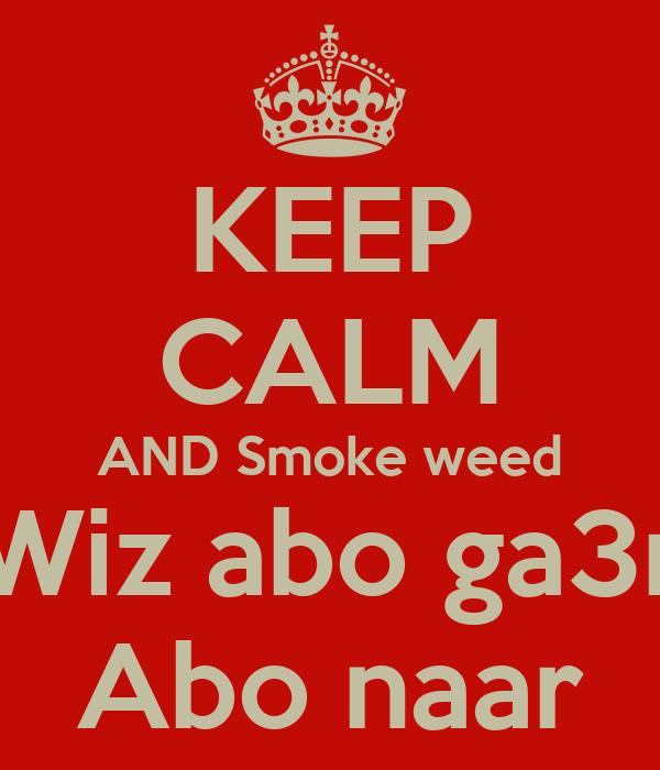 KEEP CALM AND Smoke weed Wiz abo ga3r Abo naar