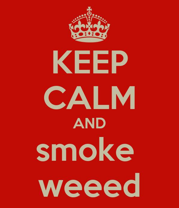KEEP CALM AND smoke  weeed