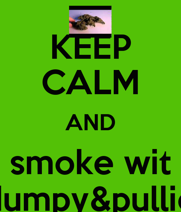 KEEP CALM AND smoke wit dumpy&pullie