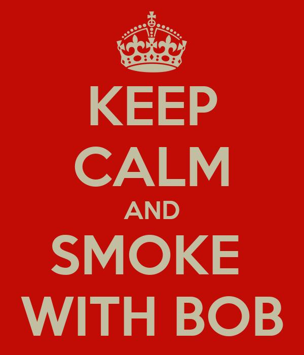 KEEP CALM AND SMOKE  WITH BOB