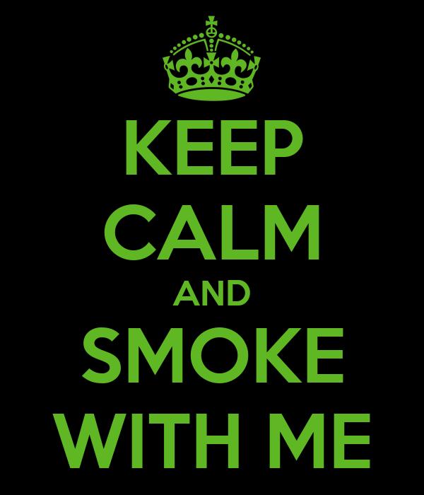 KEEP CALM AND SMOKE WITH ME