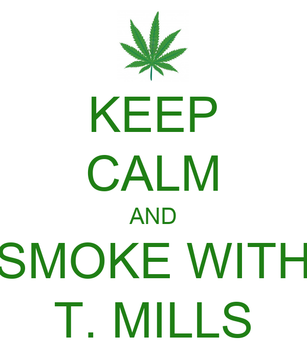 KEEP CALM AND SMOKE WITH T. MILLS