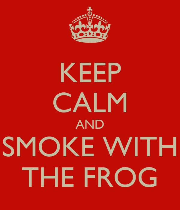 KEEP CALM AND SMOKE WITH THE FROG