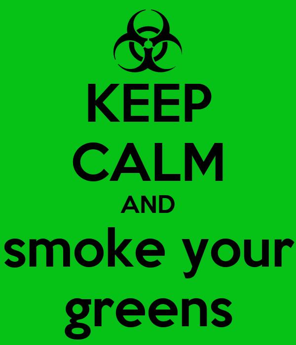 KEEP CALM AND  smoke your  greens