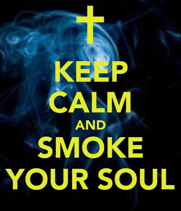 KEEP CALM AND SMOKE YOUR SOUL