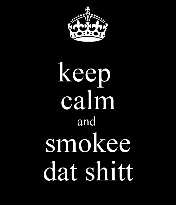 keep  calm and  smokee dat shitt