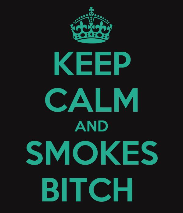 KEEP CALM AND SMOKES BITCH