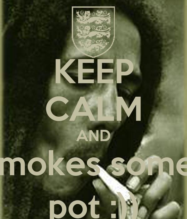 KEEP CALM AND smokes some  pot :))