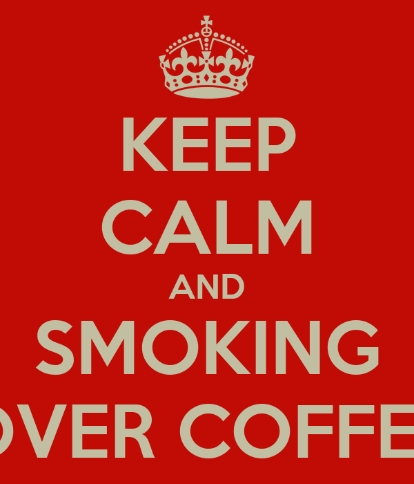 KEEP CALM AND SMOKING OVER COFFEE