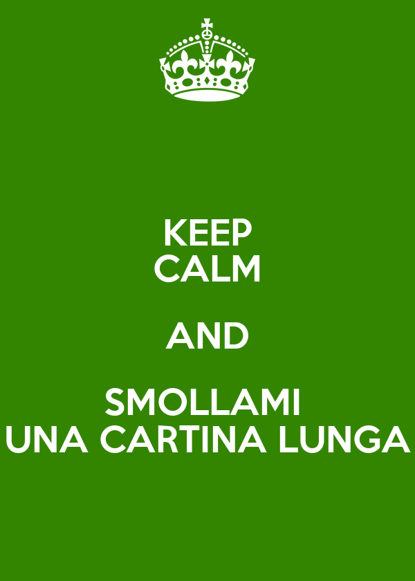 KEEP CALM AND SMOLLAMI  UNA CARTINA LUNGA