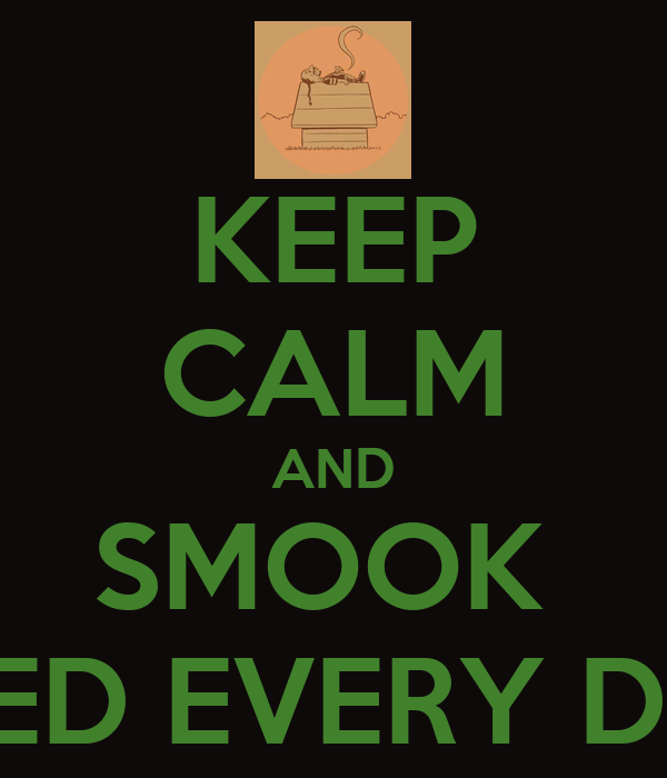 KEEP CALM AND SMOOK  WEED EVERY DAY