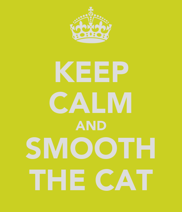 KEEP CALM AND SMOOTH THE CAT