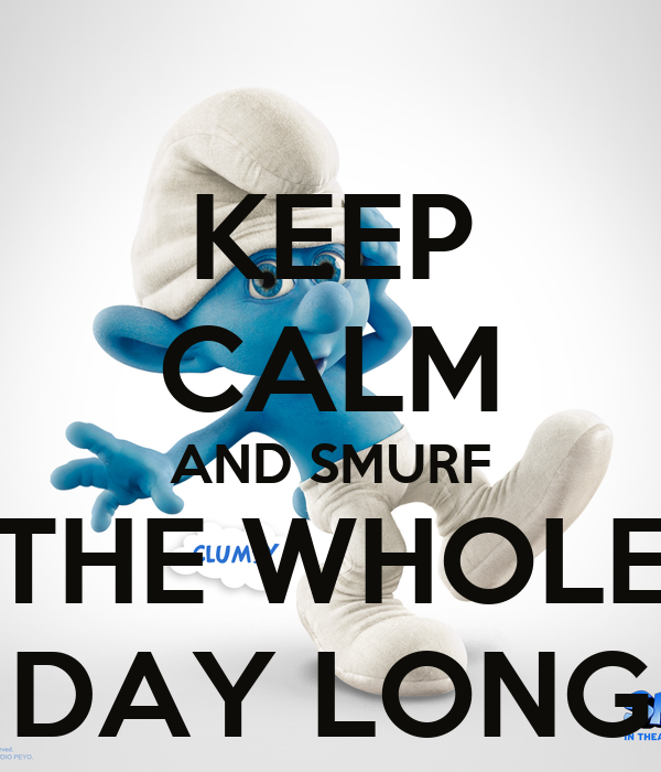KEEP CALM AND SMURF THE WHOLE DAY LONG