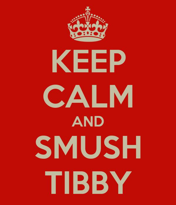 KEEP CALM AND SMUSH TIBBY
