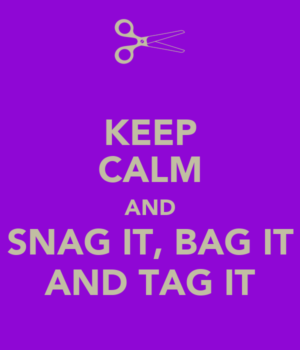 KEEP CALM AND SNAG IT, BAG IT AND TAG IT