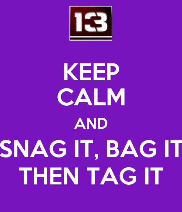 KEEP CALM AND SNAG IT, BAG IT THEN TAG IT