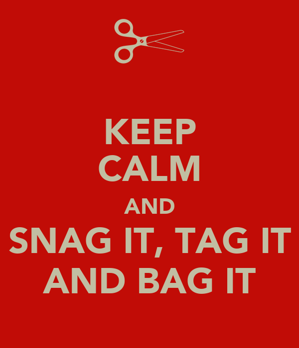 KEEP CALM AND SNAG IT, TAG IT AND BAG IT