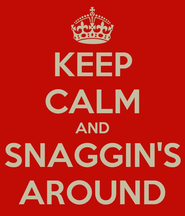 KEEP CALM AND SNAGGIN'S AROUND