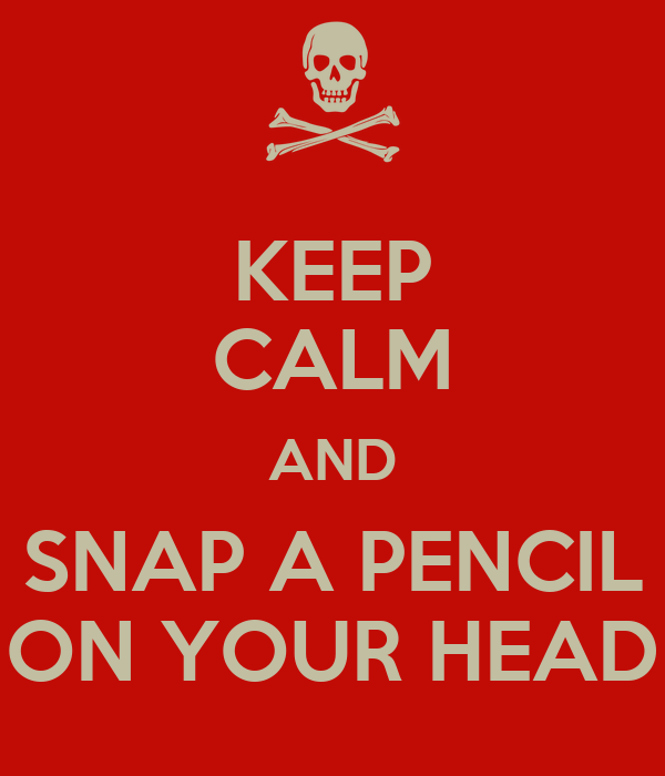 KEEP CALM AND SNAP A PENCIL ON YOUR HEAD