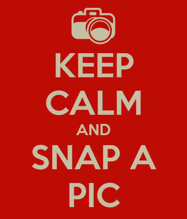 KEEP CALM AND SNAP A PIC