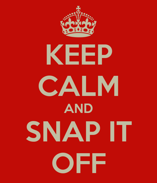 KEEP CALM AND SNAP IT OFF