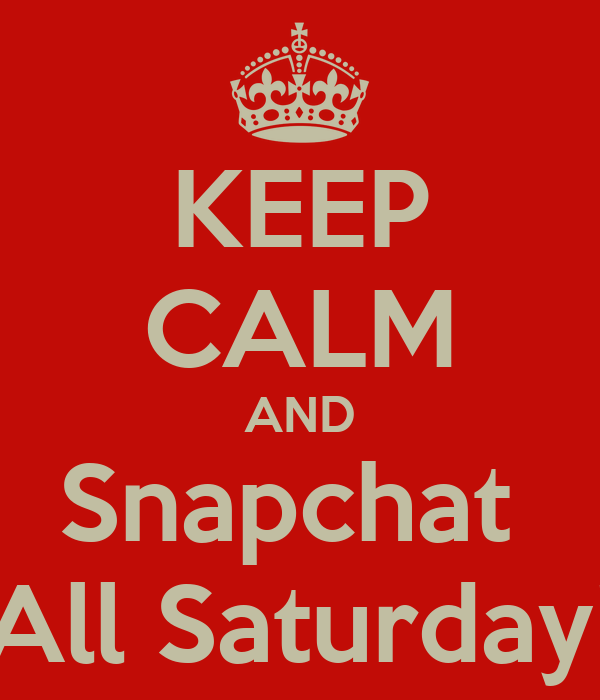 KEEP CALM AND Snapchat  All Saturday!