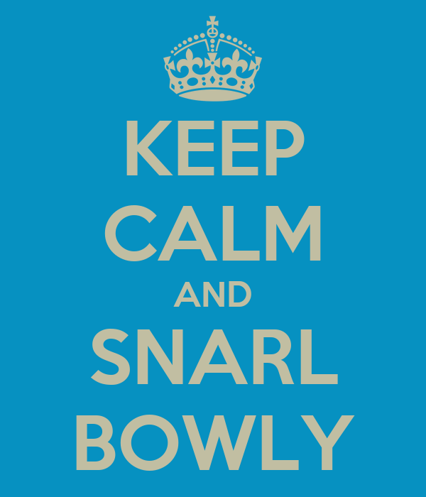KEEP CALM AND SNARL BOWLY