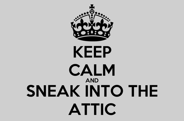 KEEP CALM AND SNEAK INTO THE ATTIC