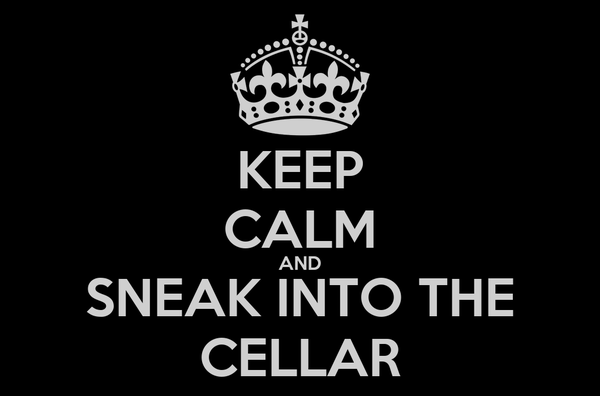 KEEP CALM AND SNEAK INTO THE CELLAR