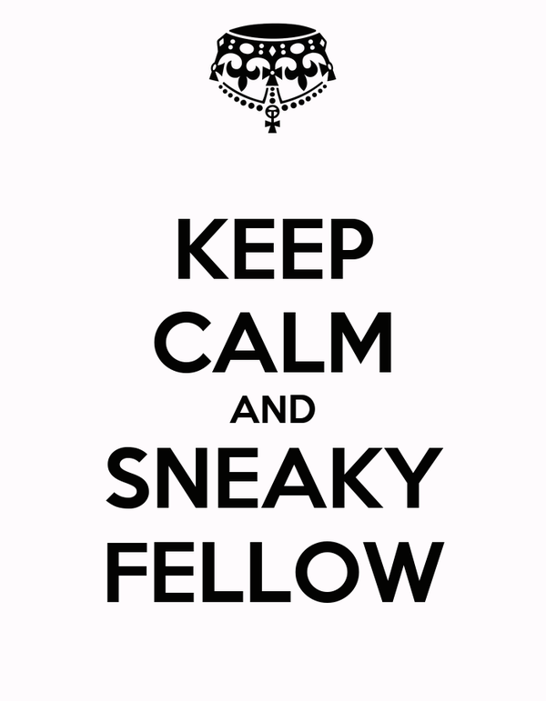 KEEP CALM AND SNEAKY FELLOW