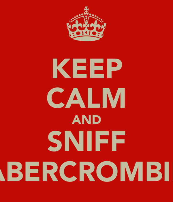KEEP CALM AND SNIFF ABERCROMBIE