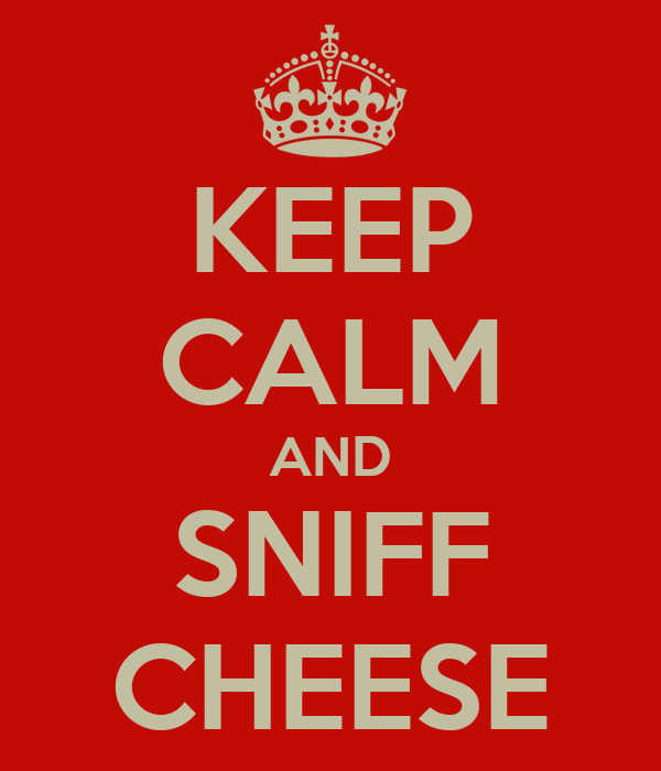 KEEP CALM AND SNIFF CHEESE