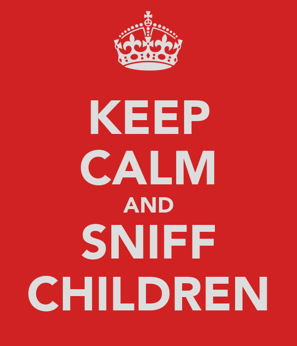 KEEP CALM AND SNIFF CHILDREN