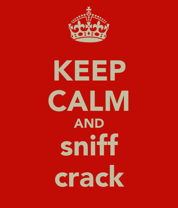 KEEP CALM AND sniff crack