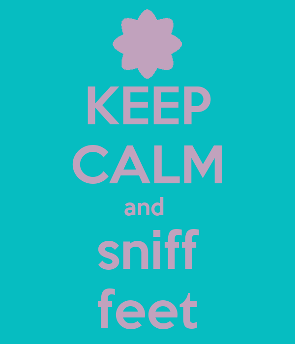 KEEP CALM and  sniff feet