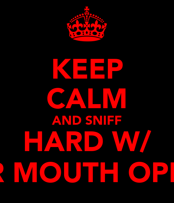 KEEP CALM AND SNIFF HARD W/ UR MOUTH OPEN